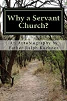 Why a Servant Church?: An Autobiography by Father Ralph Kuehner