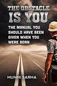THE OBSTACLE IS YOU: The Manual You Should Have Been Given When You Were Born (How to Love Yourself Book 1) by [Sarma, Munmi]