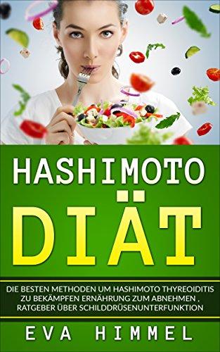 Hashimoto Diät: Die besten Methoden um Hashimoto Thyreoiditis zu bekämpfen Ernährung zum Abnehmen Ratgeber über Schilddrüsenunterfunktion (German Edition)
