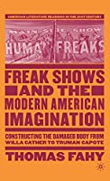 Freak Shows and the Modern American Imagination: Constructing the Damaged Body from Willa Cather to Truman Capote (American Literature Readings in the 21st Century)
