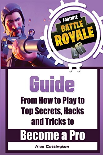 Fortnite Battle Royale Guide: From How to Play to Top Secrets, Hacks and Tricks to Become a Pro