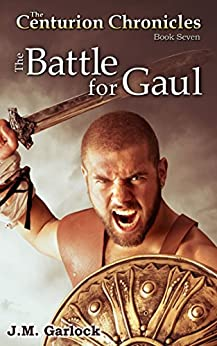 The Centurion Chronicles Book 7 The Battle for Gaul by [Garlock, J.M.]