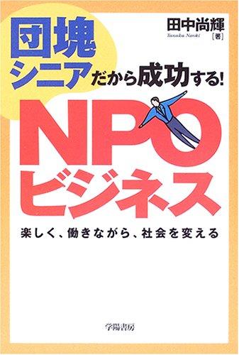 団塊シニアだから成功する!NPOビジネス―楽しく、働きながら、社会を変えるの詳細を見る