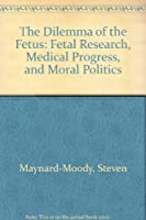 The Dilemma of the Fetus: Fetal Research, Medical Progress, and Moral Politics