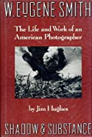 W. Eugene Smith: Shadow and Substance : The Life and Work of an American Photographer