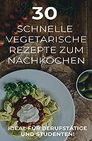 30 schnelle vegetarische Rezepte zum Nachkochen: Ideal fuer Berufstaetige und Studenten