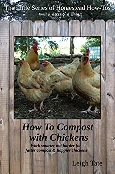 How To Compost With Chickens: Work smarter not harder for faster compost & happier chickens (The Little Series of Homestead How-Tos from 5 Acres & A Dream Book 13) by [Tate, Leigh]