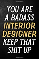You Are A Badass Interior Designer Keep That Shit Up: Interior Designer Journal / Notebook / Appreciation Gift / Alternative To a Card For Interior Designers ( 6 x 9 -120 Blank Lined Pages )
