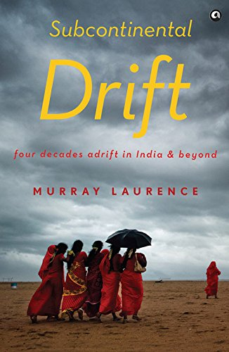Subcontinental Drift Four Decades Adrift In India And Beyond By Laurence Murray