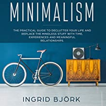 Minimalism: The Practical Guide to Declutter Your Life and Replace the Mindless Stuff with Time, Experiences and Meaningful Relationships.
