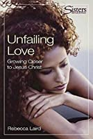 Unfailing Love: Growing Closer to Jesus Christ (Sisters: Bible Study for Women)