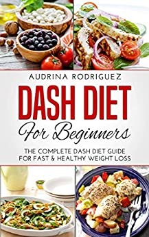 DASH DIET FOR BEGINNERS: The Complete Dash Diet Guide For Fast & Healthy Weight Loss by [Rodriguez, Audrina]