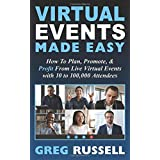 Virtual Events Made Easy: How To Plan, Promote & Profit From Live Virtual Events with 10 to 100,000 Attendees