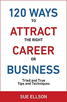 120 Ways To Attract The Right Career Or Business: Tried and True Tips and Techniques by [Ellson, Sue]