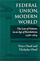 Federal Union, Modern World: The Law of Nations in an Age of Revolutions 1776-1814
