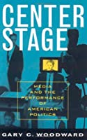 Center Stage: Media And the Performance of American Politics (Communication, Media, and Politics)