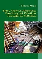 Bogen, Armbrust, Hakenbuechse: Entwicklung und Technik der Fernwaffen des Mittelalters
