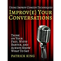 Improve Your Conversations:  Think on Your Feet, Witty Banter, and Always Know What To Say with Improv Comedy Techniques  (English Edition)