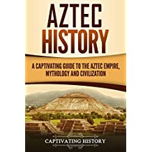 Aztec History: A Captivating Guide to the Aztec Empire, Mythology, and Civilization
