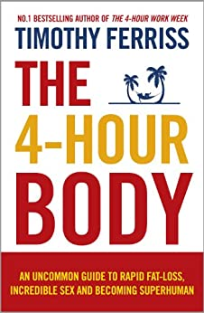 The 4-Hour Body: An Uncommon Guide to Rapid Fat-loss, Incredible Sex and Becoming Superhuman by [Ferriss, Timothy]