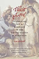 Illicit Love: Interracial Sex and Marriage in the United States and Australia (Borderlands and Transcultural Studies)