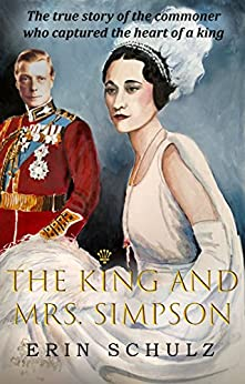The King and Mrs. Simpson: The True Story of the Commoner Who Captured the Heart of a King by [Schulz, Erin]