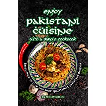 Enjoy Pakistani Cuisine with a Simple Cookbook: Learn how to cook the best traditional Pakistani Recipes