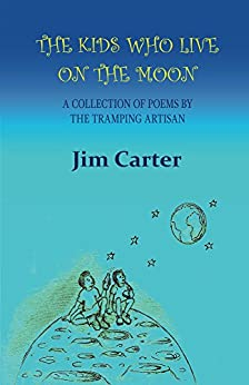 The Kids Who Live On The Moon: A collection of poems by the Tramping Artisan by [Carter, Jim]