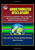 Unauthorized Disclosure: Can Behavioral Indicators Help Predict Who Will Commit Disclosure of Classified National Security Information? Ames, Hansson, Chelsea (Bradley) Manning, Edward Snowden