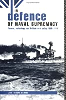 In Defence of Naval Supremacy: Finance, Technology and British Naval Policy, 1889-1914