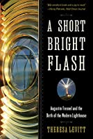 A Short, Bright Flash: Augustin Fresnel and the Birth of the Modern Lighthouse