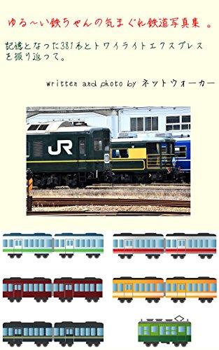 ゆる~い鉄ちゃんの気まぐれ鉄道写真集 : 記憶となった381系とトワイライトエクスプレスを振り返って