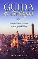 Guida di Bologna: Le imperdibili bellezze da vedere, le esperienze da fare, i consigli giusti per visitarla, viverla ed amarla (Guide turistiche Italia)