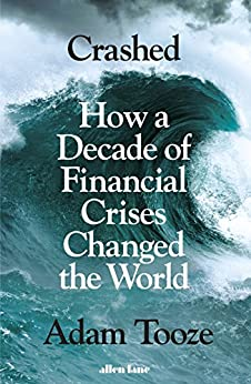 Crashed: How a Decade of Financial Crises Changed the World by [Tooze, Adam]
