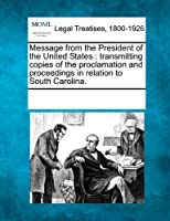 Message from the President of the United States: Transmitting Copies of the Proclamation and Proceedings in Relation to South Carolina.
