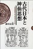 古代日本と神仙思想―三角縁神獣鏡と前方後円墳の謎を解く