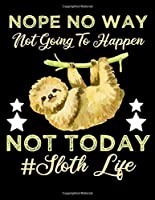 Nope No Way Not Going to Happen: Nope No Way Not Going To Happen Not Today Sloth Lazy notebook journal 8.5x11 size 120 pages
