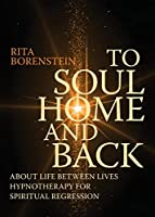 To Soul Home and Back: About Life between Lives hypnotherapy for spiritual regression