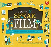 Learn to Speak Film: A Guide to Creating, Promoting, and Screening Your Movies