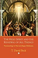 The Holy Spirit and the Renewal All Things: Pneumatology in Paul and Jurgen Moltmann