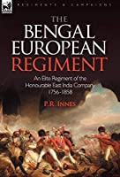 The Bengal European Regiment: An Elite Regiment of the Honourable East India Company 1756-1858