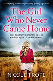 The Girl Who Never Came Home: A completely heartbreaking and utterly gripping page-turner