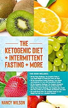 The Ketogenic Diet + Intermittent Fasting + More: Paleo Diet, Intermittent Fasting, Keto Diet, Bone Broth, South Beach Diet by [Wilson, Nancy ]