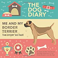 The Dog Diary - Me And My Border Terrier - The Story So Far! - The Good, The Bad, The Sad and the Sheer Enjoyment of it all… Simply Because I Love My Dog!: A Wonderful Dog Diary For A Wonderful Loving Pet and it's Owner - An Amazing Gift