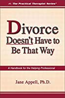 Divorce Doesn't Have to Be That Way: A Handbook for the Helping Professional (The Practical Therapist Series)