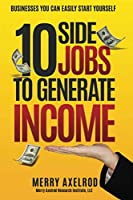 10 Side Jobs To Generate Income: BUSINESSES YOU CAN EASILY START YOURSELF