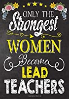 Only the strongest women become Lead Teachers: Teacher Notebook , Journal or Planner for Teacher Gift,Thank You Gift to Show Your Gratitude During Teacher Appreciation Week