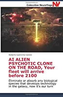 AI ALIEN PSYCHOTIC CLONE ON THE ROAD, Your fleet will arrive before 2100: Eliminate or absorb any biological species that develops technology in the galaxy, now it's our turn (Neuroyoga)