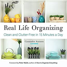 Real Life Organizing: Clean and Clutter-Free in 15 Minutes a Day by [Aarssen, Cassandra]
