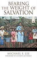 Bearing the Weight of Salvation: The Soteriology of Ignacio Ellacuría